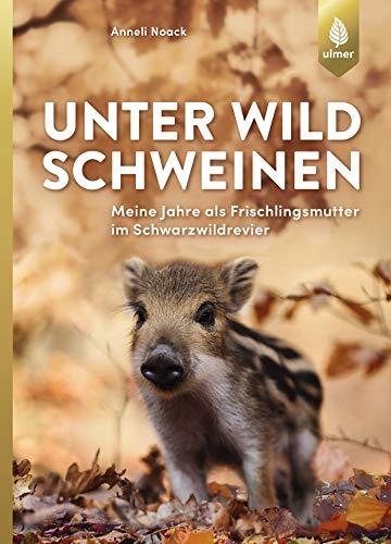 Unter Wildschweinen: Meine Jahre als Frischlingsmutter im Schwarzwildrevier